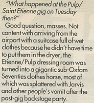 """What happened at the Pulp/Saint Etienne gig on Tuesday then?"" Good question, masses. Not content with arriving from the airport with a suitcase full of wet clothes because he didn't have time to put them in the dryer, the Etienne/Pulp dressing room was turned into a gigantic sub-Oxfam Seventies clothes horse, most of which was splattered with Jarvis and other people's vomit after the post-gig backstage party."